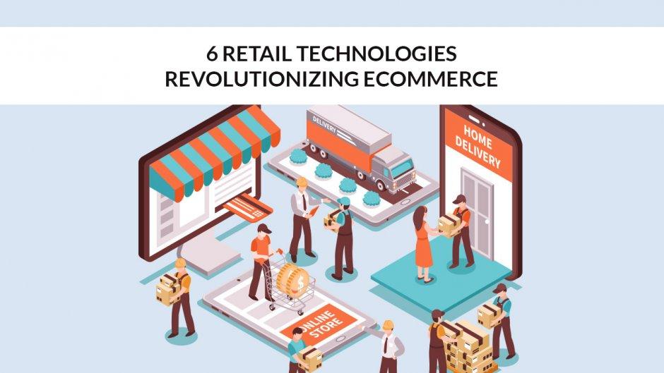 6 Retail Technologies Revolutionizing eCommerce